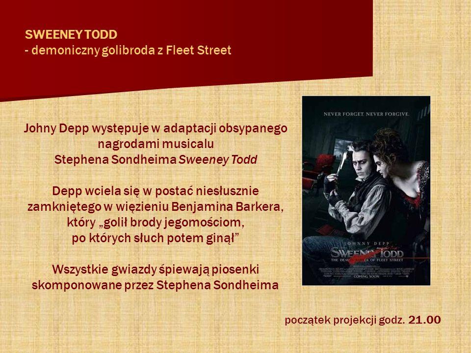 Johny Depp występuje w adaptacji obsypanego nagrodami musicalu Stephena Sondheima Sweeney Todd Depp wciela się w postać niesłusznie zamkniętego w więzieniu Benjamina Barkera, który golił brody jegomościom, po których słuch potem ginął Wszystkie gwiazdy śpiewają piosenki skomponowane przez Stephena Sondheima SWEENEY TODD - demoniczny golibroda z Fleet Street początek projekcji godz.