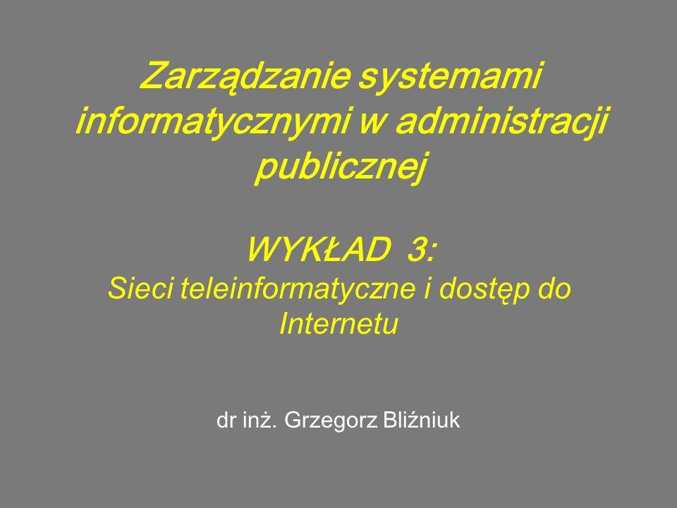 Zarządzanie systemami informatycznymi w administracji publicznej WYKŁAD 3: Sieci teleinformatyczne i dostęp do Internetu dr inż. Grzegorz Bliźniuk
