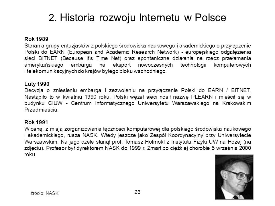 26 2. Historia rozwoju Internetu w Polsce Rok 1989 Starania grupy entuzjastów z polskiego środowiska naukowego i akademickiego o przyłączenie Polski d