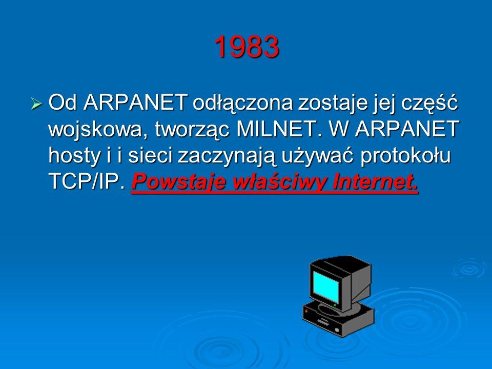 1983 Od ARPANET odłączona zostaje jej część wojskowa, tworząc MILNET. W ARPANET hosty i i sieci zaczynają używać protokołu TCP/IP. Powstaje właściwy I
