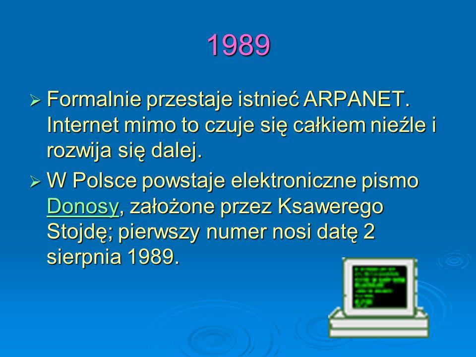 1989 Formalnie przestaje istnieć ARPANET. Internet mimo to czuje się całkiem nieźle i rozwija się dalej. W Polsce powstaje elektroniczne pismo DDDD oo