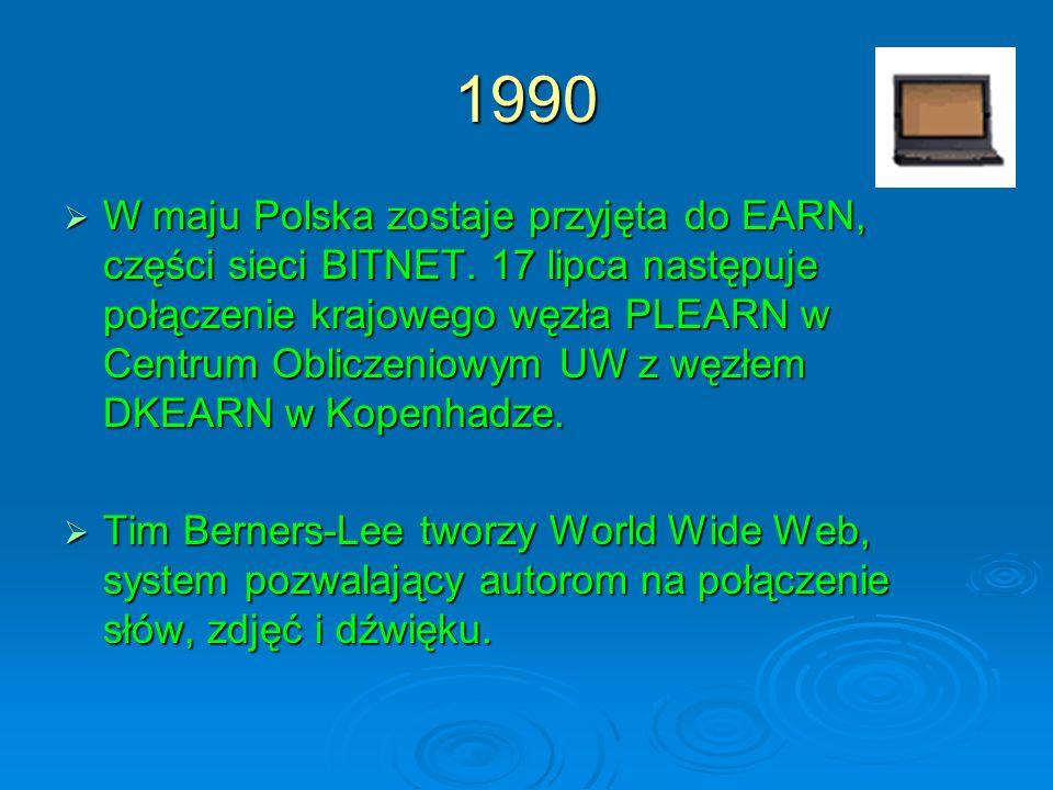 1990 W maju Polska zostaje przyjęta do EARN, części sieci BITNET. 17 lipca następuje połączenie krajowego węzła PLEARN w Centrum Obliczeniowym UW z wę