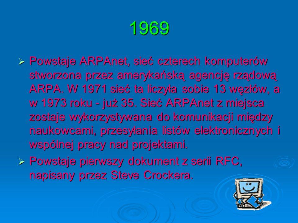 1969 Powstaje ARPAnet, sieć czterech komputerów stworzona przez amerykańską agencję rządową ARPA. W 1971 sieć ta liczyła sobie 13 węzłów, a w 1973 rok
