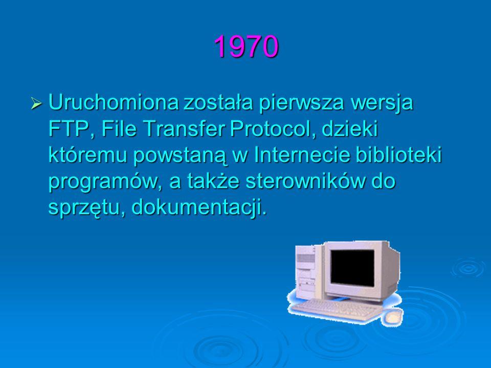 1970 Uruchomiona została pierwsza wersja FTP, File Transfer Protocol, dzieki któremu powstaną w Internecie biblioteki programów, a także sterowników d
