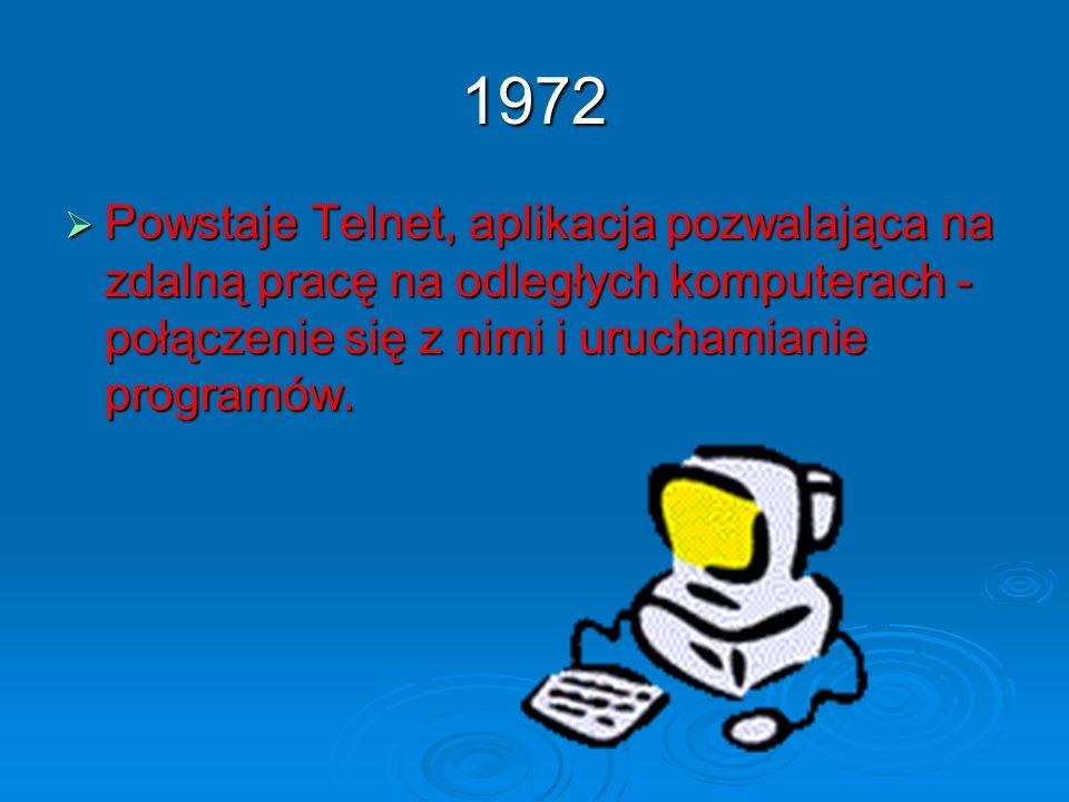 1972 Powstaje Telnet, aplikacja pozwalająca na zdalną pracę na odległych komputerach - połączenie się z nimi i uruchamianie programów. Powstaje Telnet