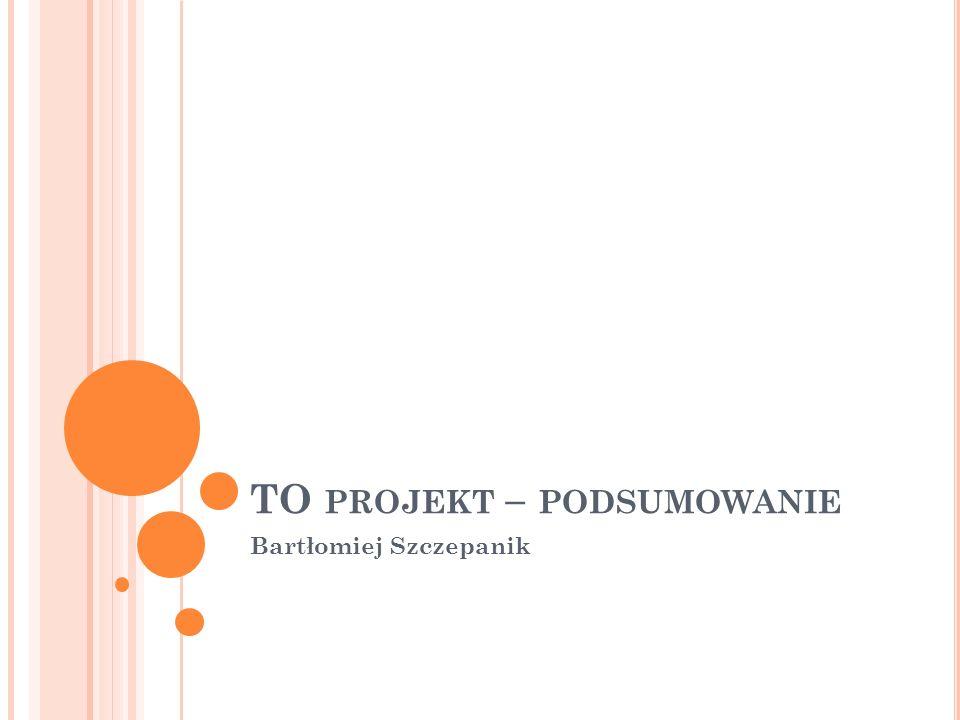 TO PROJEKT – PODSUMOWANIE Bartłomiej Szczepanik