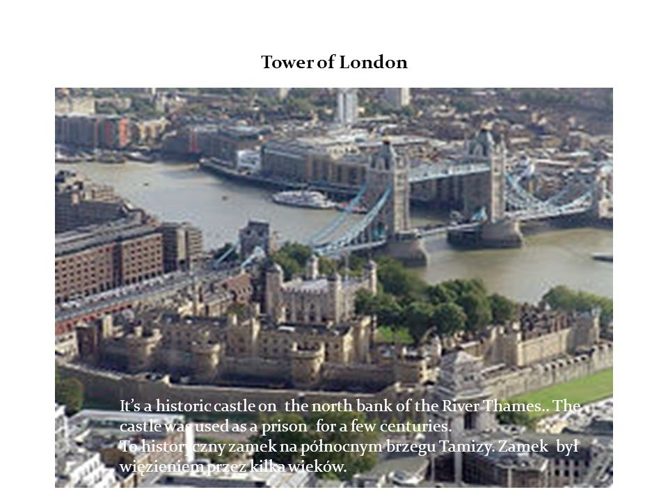 Tower of London Its a historic castle on the north bank of the River Thames..