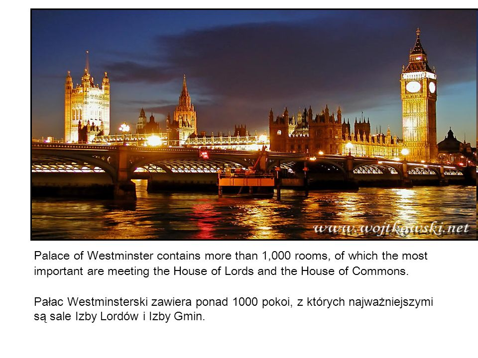 Palace of Westminster contains more than 1,000 rooms, of which the most important are meeting the House of Lords and the House of Commons. Pałac Westm
