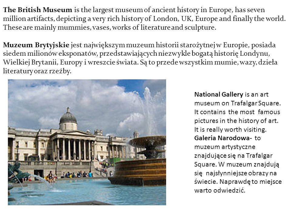 The British Museum is the largest museum of ancient history in Europe, has seven million artifacts, depicting a very rich history of London, UK, Europe and finally the world.