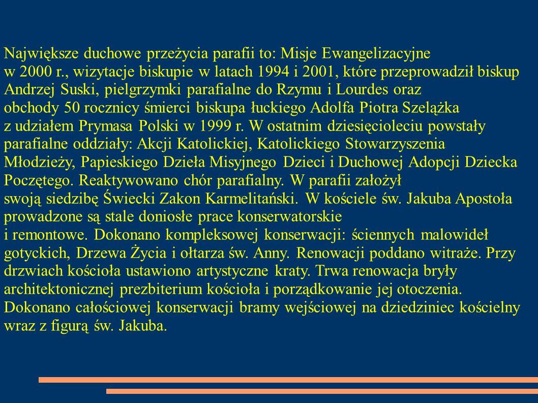 Największe duchowe przeżycia parafii to: Misje Ewangelizacyjne w 2000 r., wizytacje biskupie w latach 1994 i 2001, które przeprowadził biskup Andrzej Suski, pielgrzymki parafialne do Rzymu i Lourdes oraz obchody 50 rocznicy śmierci biskupa łuckiego Adolfa Piotra Szelążka z udziałem Prymasa Polski w 1999 r.