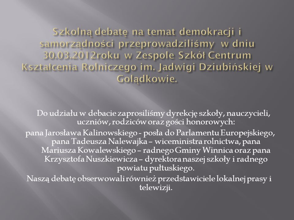 Do udziału w debacie zaprosiliśmy dyrekcję szkoły, nauczycieli, uczniów, rodziców oraz gości honorowych: pana Jarosława Kalinowskiego - posła do Parlamentu Europejskiego, pana Tadeusza Nalewajka – wiceministra rolnictwa, pana Mariusza Kowalewskiego – radnego Gminy Winnica oraz pana Krzysztofa Nuszkiewicza – dyrektora naszej szkoły i radnego powiatu pułtuskiego.