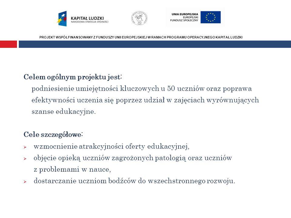 PROJEKT WSPÓŁFINANSOWANY Z FUNDUSZY UNII EUROPEJSKIEJ W RAMACH PROGRAMU OPERACYJNEGO KAPITAŁ LUDZKI Numer i nazwa Priorytetu PO Celem ogólnym projektu jest: podniesienie umiejętności kluczowych u 50 uczniów oraz poprawa efektywności uczenia się poprzez udział w zajęciach wyrównujących szanse edukacyjne.