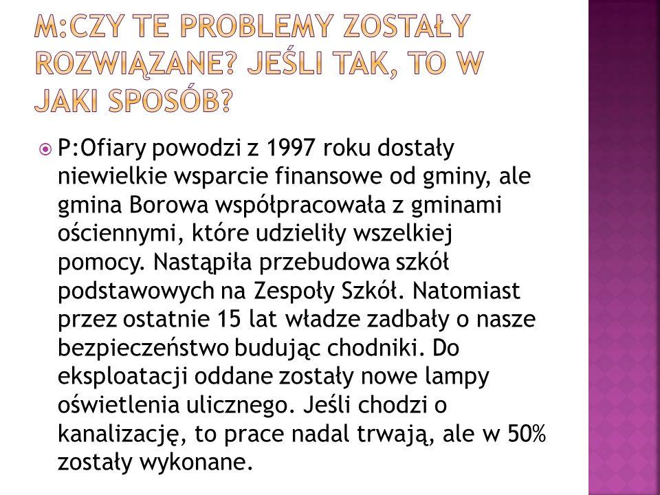 P:Ofiary powodzi z 1997 roku dostały niewielkie wsparcie finansowe od gminy, ale gmina Borowa współpracowała z gminami ościennymi, które udzieliły wszelkiej pomocy.