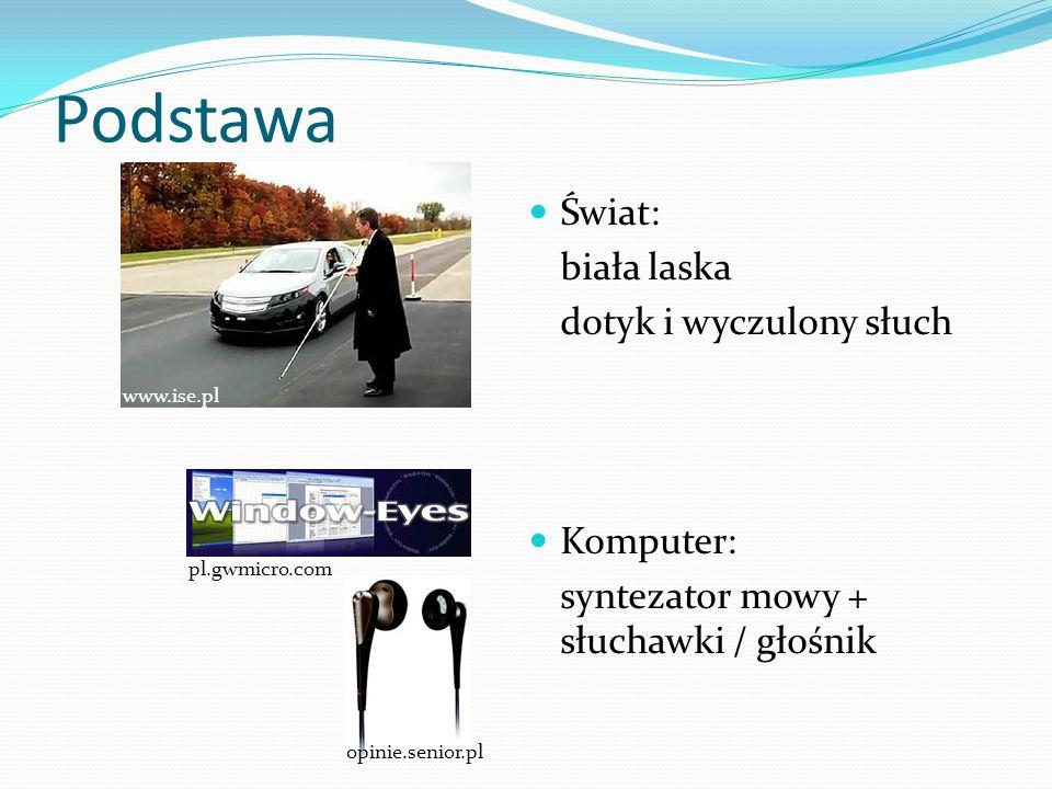 Podstawa Świat: biała laska dotyk i wyczulony słuch Komputer: syntezator mowy + słuchawki / głośnik www.ise.pl pl.gwmicro.com opinie.senior.pl