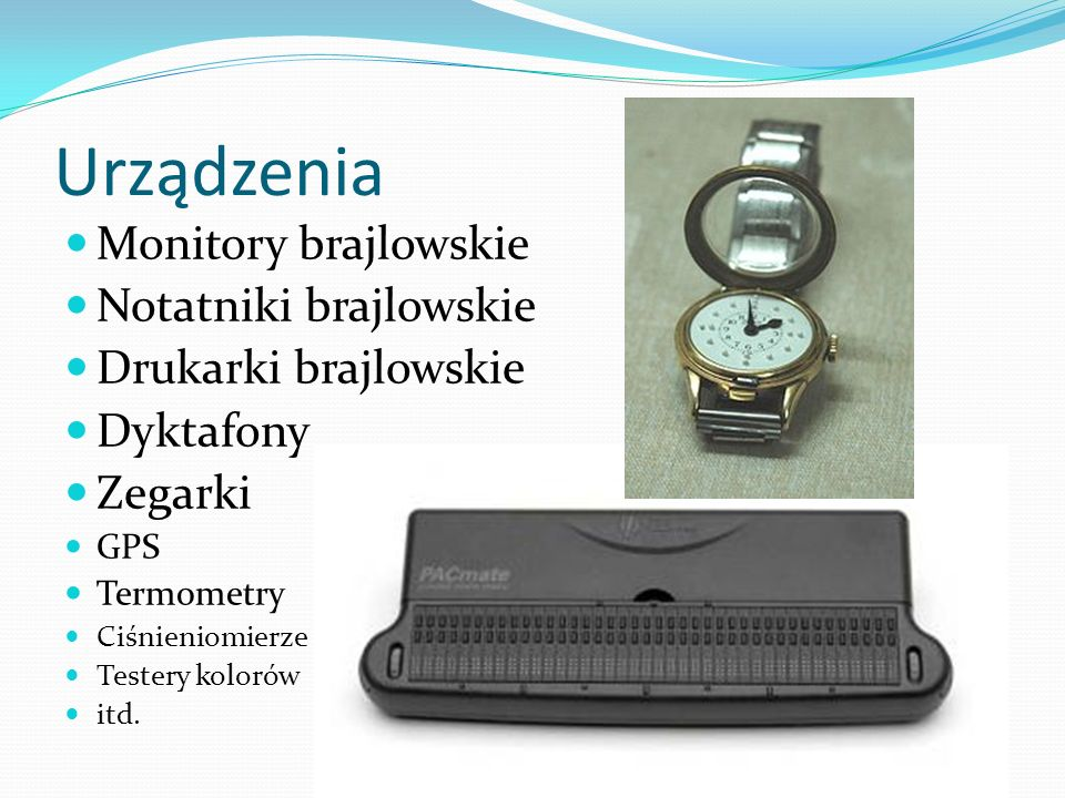 Urządzenia Monitory brajlowskie Notatniki brajlowskie Drukarki brajlowskie Dyktafony Zegarki GPS Termometry Ciśnieniomierze Testery kolorów itd.