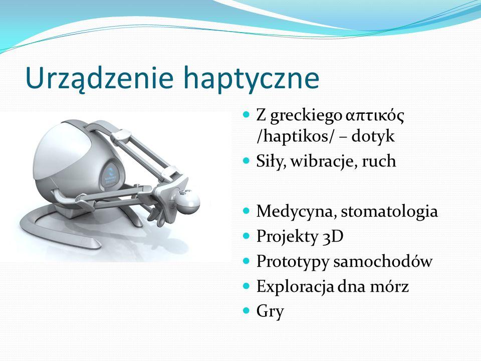 Urządzenie haptyczne Z greckiego απτικός /haptikos/ – dotyk Siły, wibracje, ruch Medycyna, stomatologia Projekty 3D Prototypy samochodów Exploracja dn