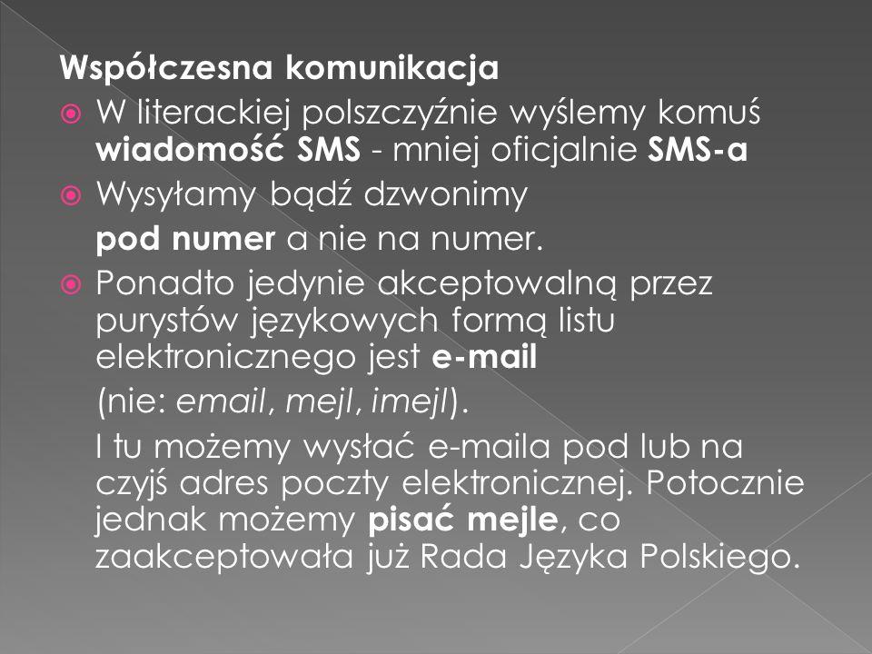 Współczesna komunikacja W literackiej polszczyźnie wyślemy komuś wiadomość SMS - mniej oficjalnie SMS-a Wysyłamy bądź dzwonimy pod numer a nie na nume