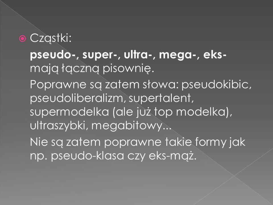 Cząstki: pseudo-, super-, ultra-, mega-, eks- mają łączną pisownię. Poprawne są zatem słowa: pseudokibic, pseudoliberalizm, supertalent, supermodelka