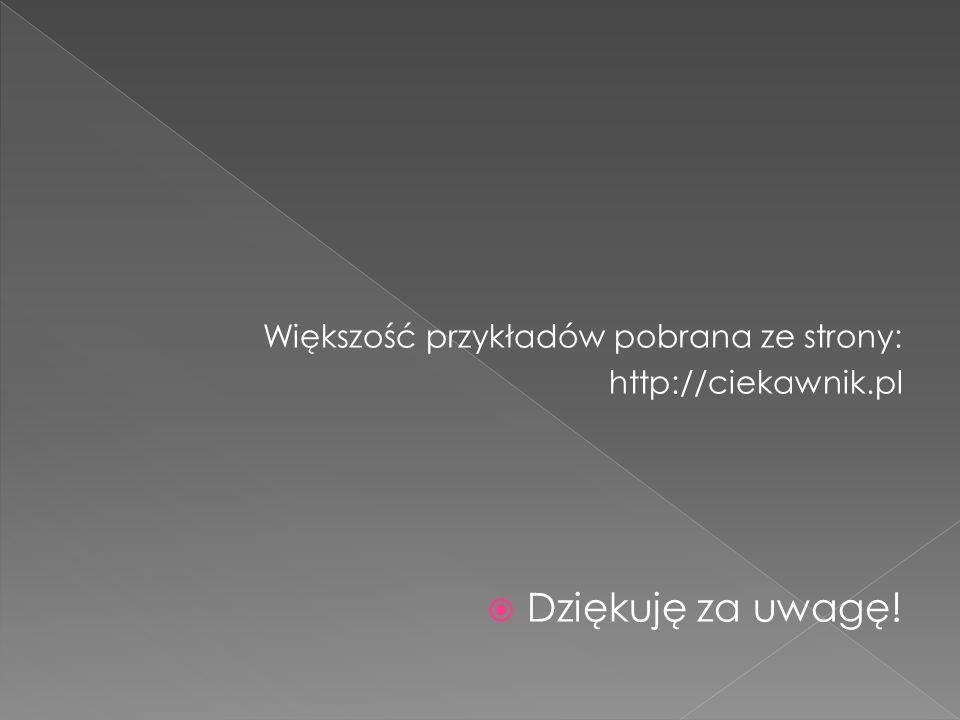 Większość przykładów pobrana ze strony: http://ciekawnik.pl Dziękuję za uwagę!
