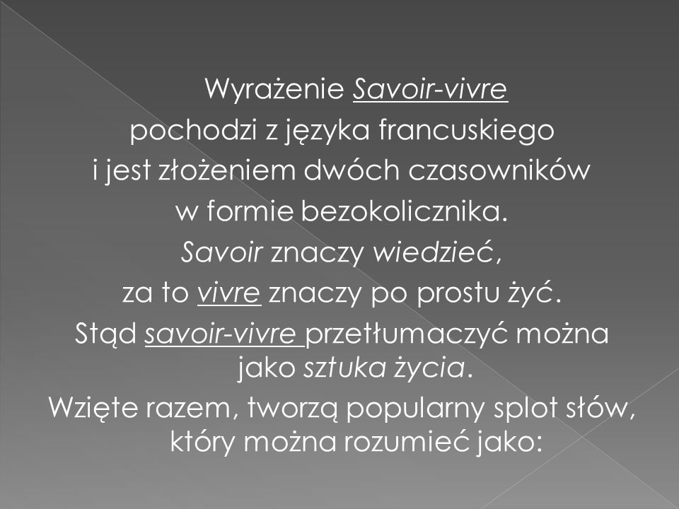 Wyrażenie Savoir-vivre pochodzi z języka francuskiego i jest złożeniem dwóch czasowników w formie bezokolicznika. Savoir znaczy wiedzieć, za to vivre