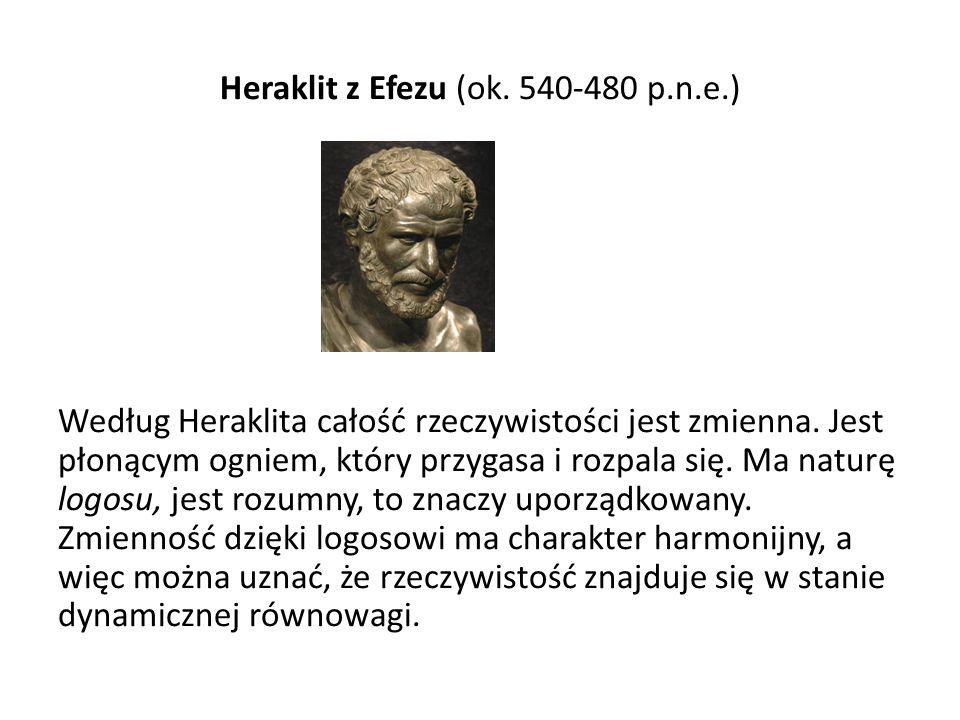 Heraklit z Efezu (ok. 540-480 p.n.e.) Według Heraklita całość rzeczywistości jest zmienna. Jest płonącym ogniem, który przygasa i rozpala się. Ma natu