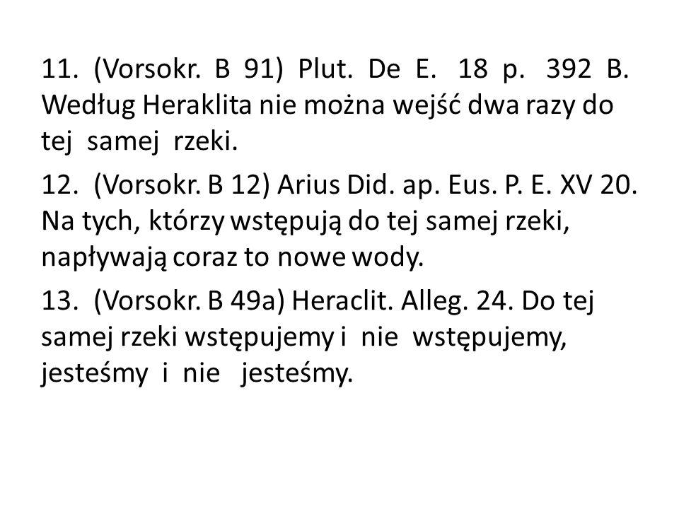 11. (Vorsokr. B 91) Plut. De E. 18 p. 392 B. Według Heraklita nie można wejść dwa razy do tej samej rzeki. 12. (Vorsokr. B 12) Arius Did. ap. Eus. P.