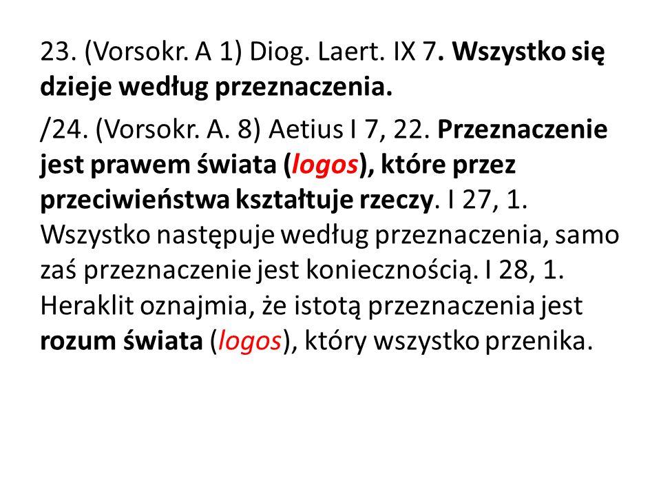 23. (Vorsokr. A 1) Diog. Laert. IX 7. Wszystko się dzieje według przeznaczenia. /24. (Vorsokr. A. 8) Aetius I 7, 22. Przeznaczenie jest prawem świata