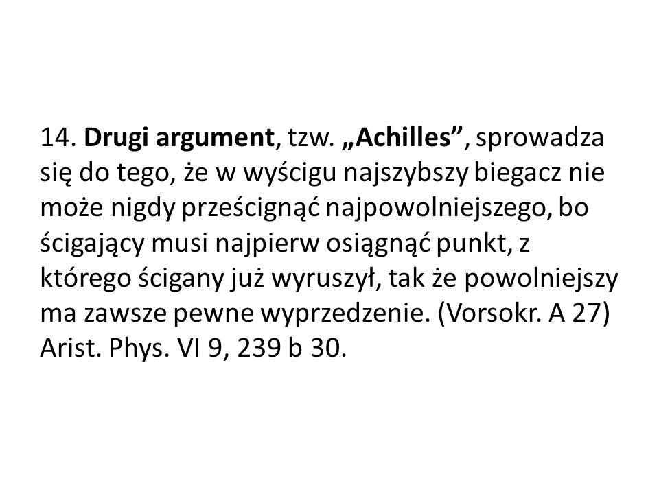 14. Drugi argument, tzw. Achilles, sprowadza się do tego, że w wyścigu najszybszy biegacz nie może nigdy prześcignąć najpowolniejszego, bo ścigający m