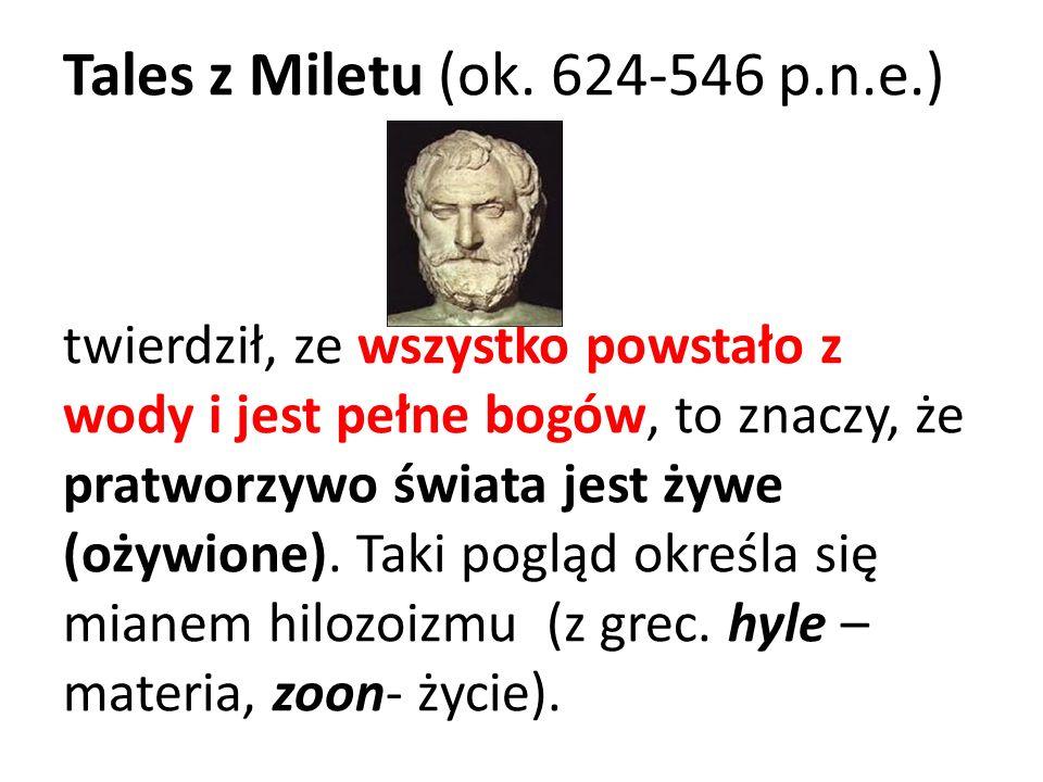 Tales z Miletu (ok. 624-546 p.n.e.) twierdził, ze wszystko powstało z wody i jest pełne bogów, to znaczy, że pratworzywo świata jest żywe (ożywione).