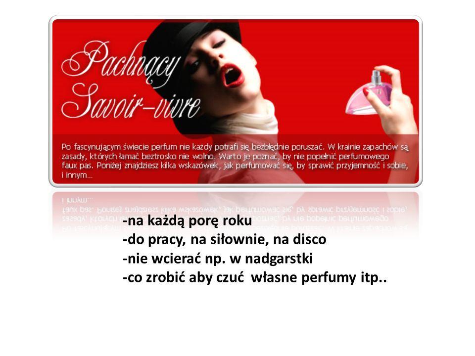 -na każdą porę roku -do pracy, na siłownie, na disco -nie wcierać np. w nadgarstki -co zrobić aby czuć własne perfumy itp..