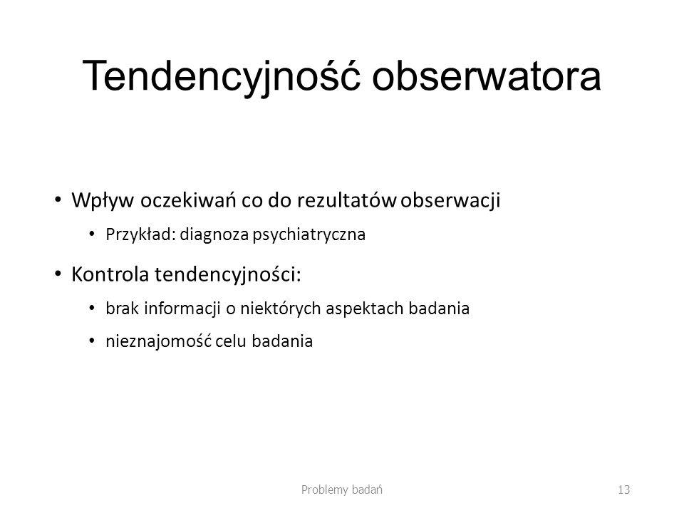 Tendencyjność obserwatora Wpływ oczekiwań co do rezultatów obserwacji Przykład: diagnoza psychiatryczna Kontrola tendencyjności: brak informacji o niektórych aspektach badania nieznajomość celu badania Problemy badań13