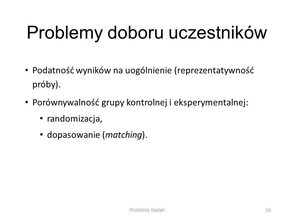 Problemy doboru uczestników Podatność wyników na uogólnienie (reprezentatywność próby). Porównywalność grupy kontrolnej i eksperymentalnej: randomizac