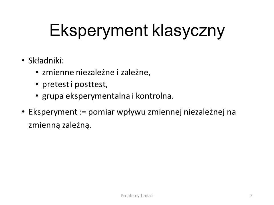 Eksperyment klasyczny Składniki: zmienne niezależne i zależne, pretest i posttest, grupa eksperymentalna i kontrolna. Eksperyment := pomiar wpływu zmi