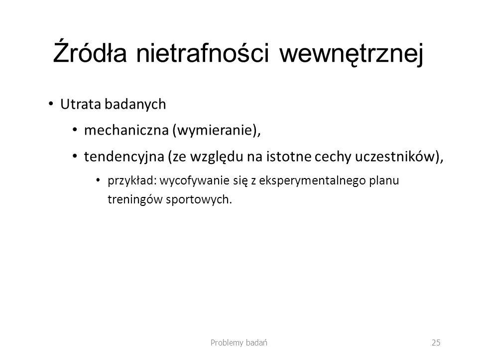 Źródła nietrafności wewnętrznej Utrata badanych mechaniczna (wymieranie), tendencyjna (ze względu na istotne cechy uczestników), przykład: wycofywanie