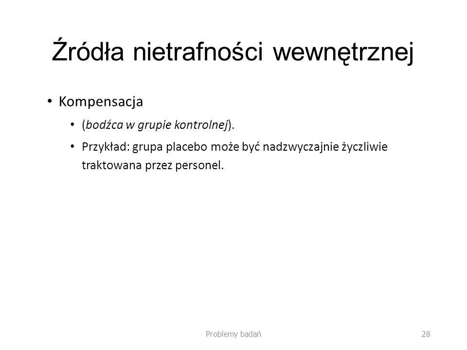Źródła nietrafności wewnętrznej Kompensacja (bodźca w grupie kontrolnej). Przykład: grupa placebo może być nadzwyczajnie życzliwie traktowana przez pe