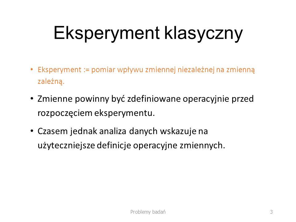 Eksperyment klasyczny Eksperyment := pomiar wpływu zmiennej niezależnej na zmienną zależną. Zmienne powinny być zdefiniowane operacyjnie przed rozpocz