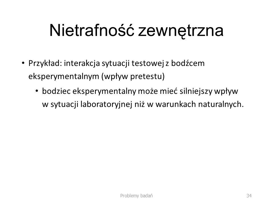 Nietrafność zewnętrzna Przykład: interakcja sytuacji testowej z bodźcem eksperymentalnym (wpływ pretestu) bodziec eksperymentalny może mieć silniejszy