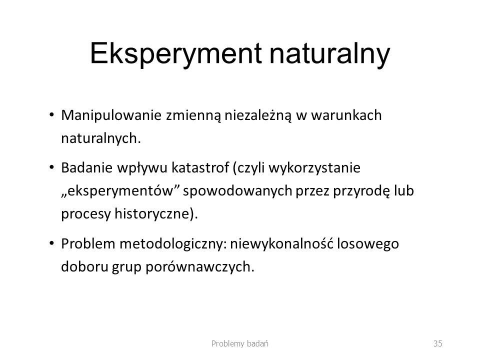 Eksperyment naturalny Manipulowanie zmienną niezależną w warunkach naturalnych. Badanie wpływu katastrof (czyli wykorzystanie eksperymentów spowodowan
