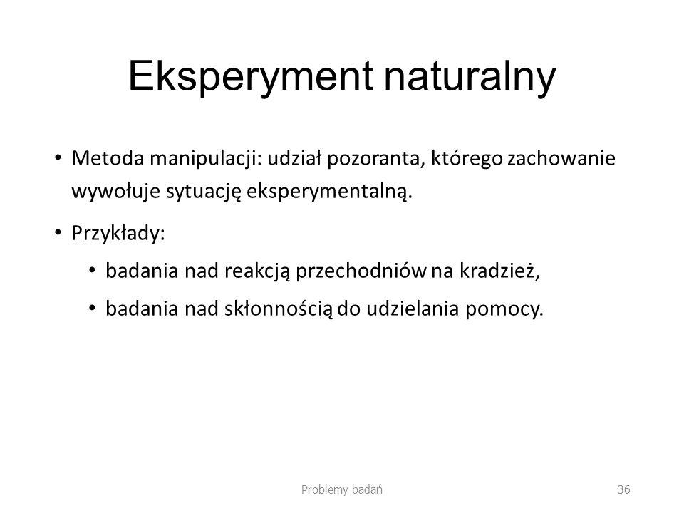 Eksperyment naturalny Metoda manipulacji: udział pozoranta, którego zachowanie wywołuje sytuację eksperymentalną. Przykłady: badania nad reakcją przec