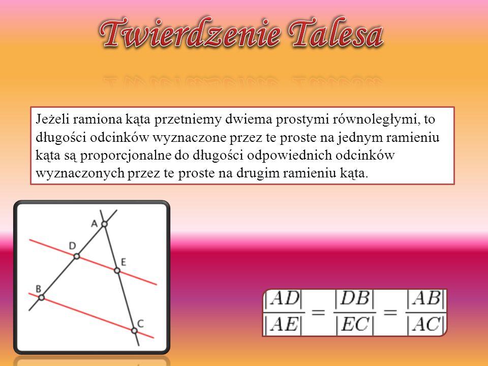Jeżeli ramiona kąta przetniemy dwiema prostymi równoległymi, to długości odcinków wyznaczone przez te proste na jednym ramieniu kąta są proporcjonalne