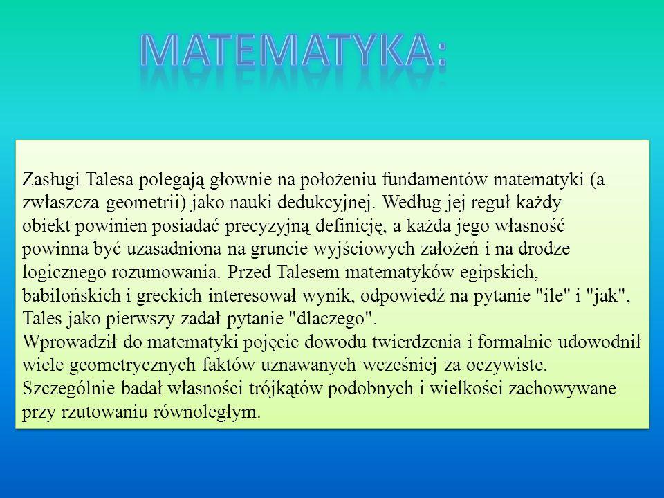 Zasługi Talesa polegają głownie na położeniu fundamentów matematyki (a zwłaszcza geometrii) jako nauki dedukcyjnej. Według jej reguł każdy obiekt powi