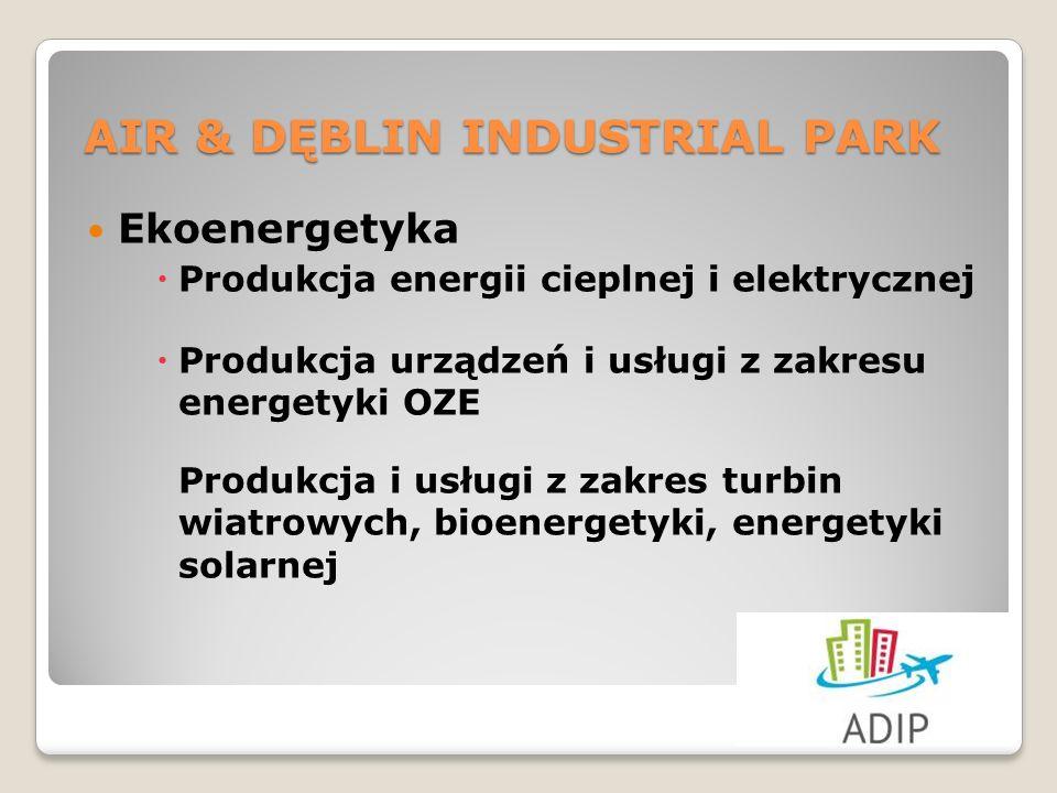 Ekoenergetyka Produkcja energii cieplnej i elektrycznej Produkcja urządzeń i usługi z zakresu energetyki OZE Produkcja i usługi z zakres turbin wiatrowych, bioenergetyki, energetyki solarnej AIR & DĘBLIN INDUSTRIAL PARK