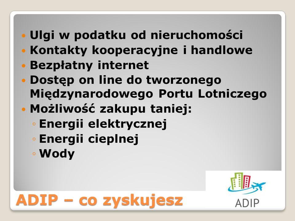 ADIP – co zyskujesz Ulgi w podatku od nieruchomości Kontakty kooperacyjne i handlowe Bezpłatny internet Dostęp on line do tworzonego Międzynarodowego Portu Lotniczego Możliwość zakupu taniej: Energii elektrycznej Energii cieplnej Wody
