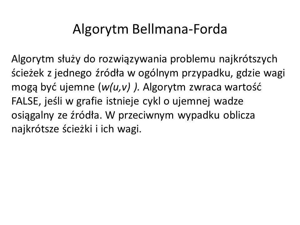 Algorytm Bellmana-Forda Algorytm służy do rozwiązywania problemu najkrótszych ścieżek z jednego źródła w ogólnym przypadku, gdzie wagi mogą być ujemne