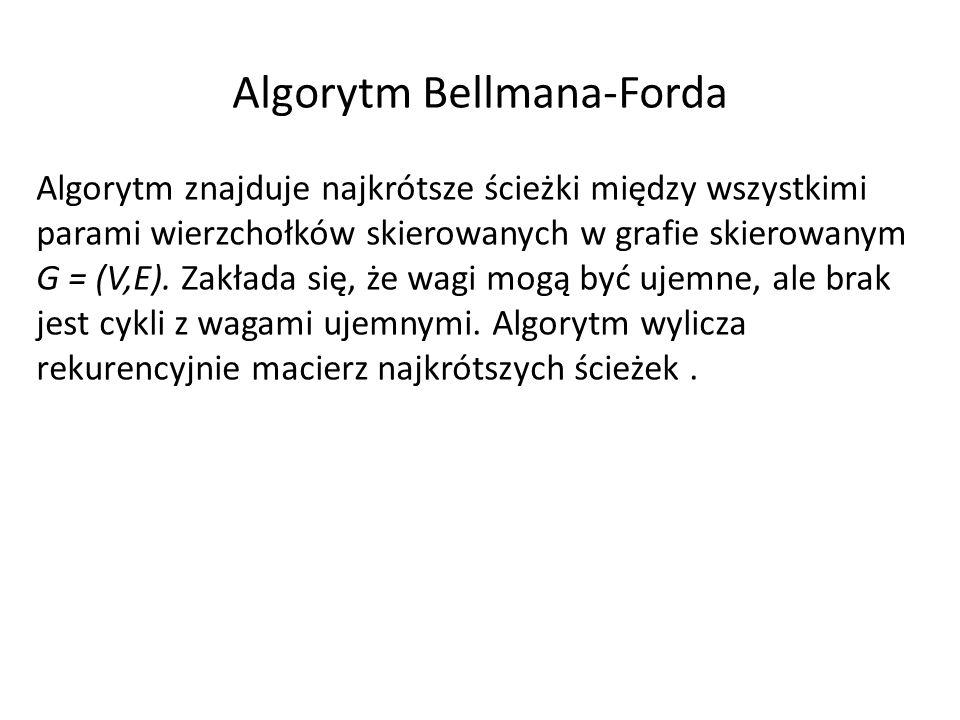 Algorytm Bellmana-Forda Algorytm znajduje najkrótsze ścieżki między wszystkimi parami wierzchołków skierowanych w grafie skierowanym G = (V,E). Zakład