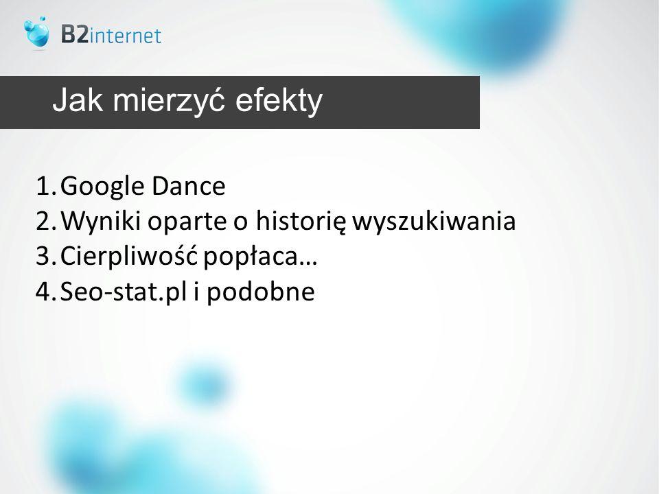 Jak mierzyć efekty 1.Google Dance 2.Wyniki oparte o historię wyszukiwania 3.Cierpliwość popłaca… 4.Seo-stat.pl i podobne