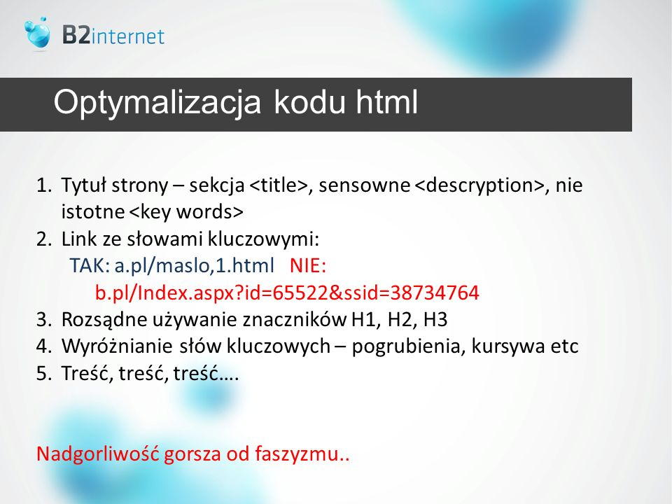 Optymalizacja kodu html 1.Tytuł strony – sekcja, sensowne, nie istotne 2.Link ze słowami kluczowymi: TAK: a.pl/maslo,1.html NIE: b.pl/Index.aspx?id=65