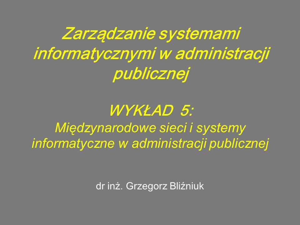 Zarządzanie systemami informatycznymi w administracji publicznej WYKŁAD 5: Międzynarodowe sieci i systemy informatyczne w administracji publicznej dr inż.