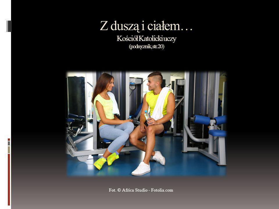 Z duszą i ciałem… Kościół Katolicki uczy (podręcznik, str. 20) Fot. © Africa Studio - Fotolia.com