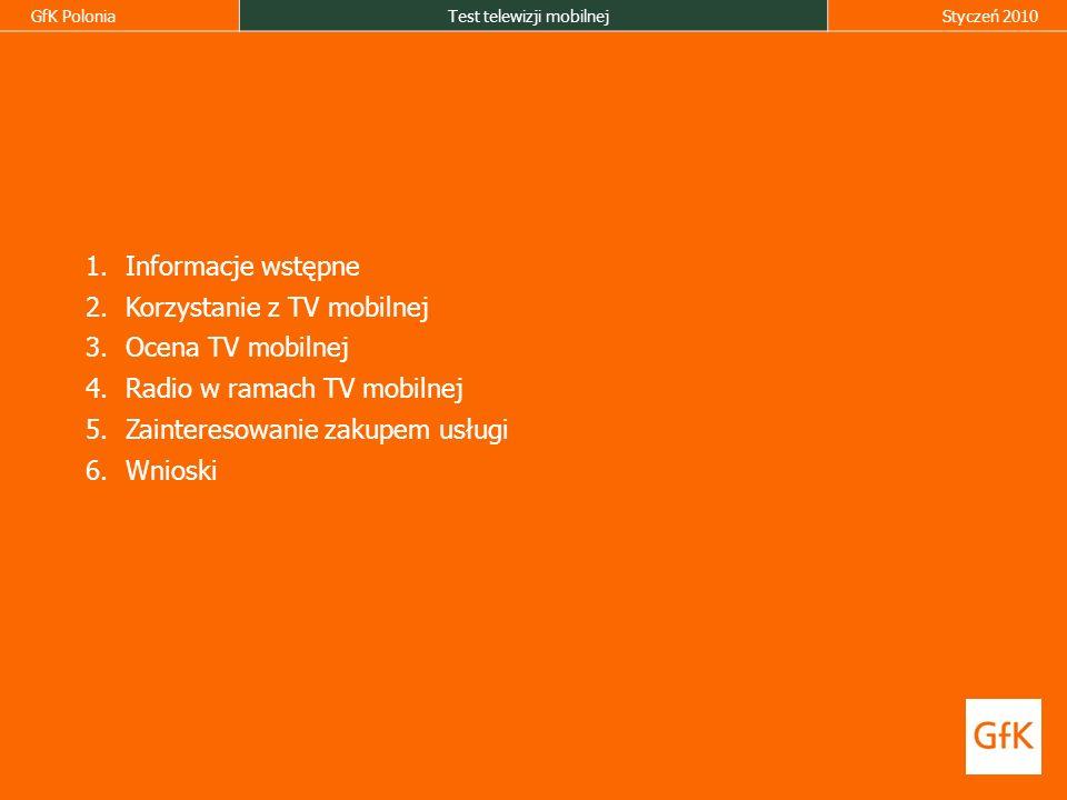 GfK PoloniaTest telewizji mobilnejStyczeń 2010 1.Informacje wstępne 2.Korzystanie z TV mobilnej 3.Ocena TV mobilnej 4.Radio w ramach TV mobilnej 5.Zainteresowanie zakupem usługi 6.Wnioski